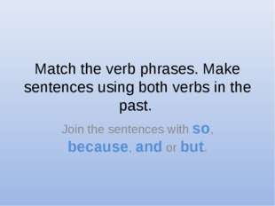 Match the verb phrases. Make sentences using both verbs in the past. Join the