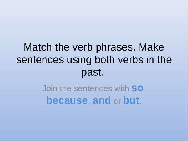 Match the verb phrases. Make sentences using both verbs in the past. Join the...