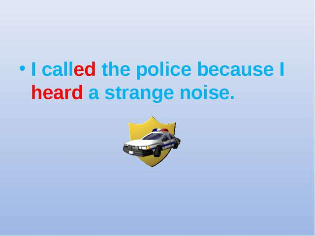 I called the police because I heard a strange noise.