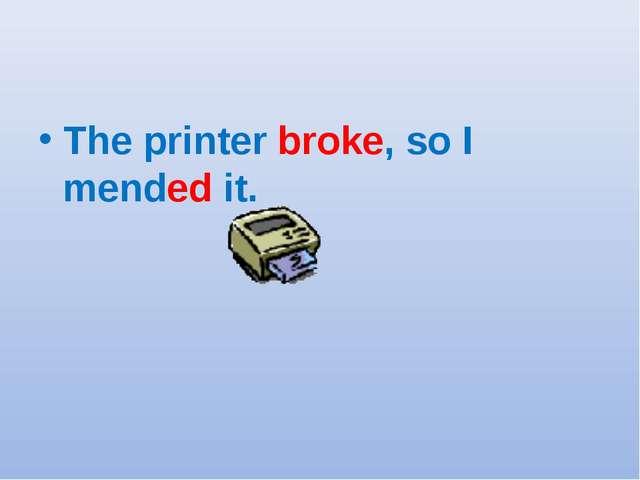 The printer broke, so I mended it.