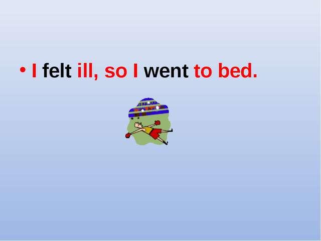 I felt ill, so I went to bed.