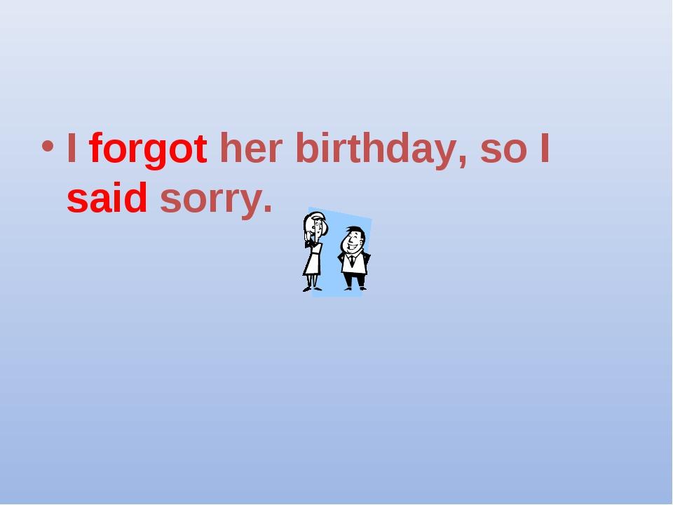 I forgot her birthday, so I said sorry.