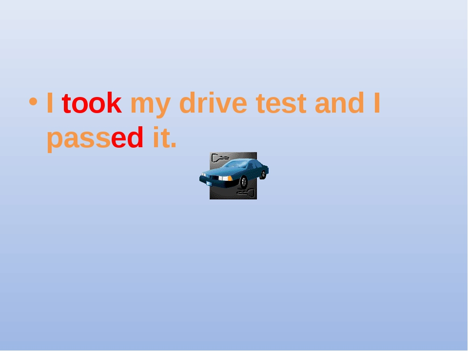 I took my drive test and I passed it.