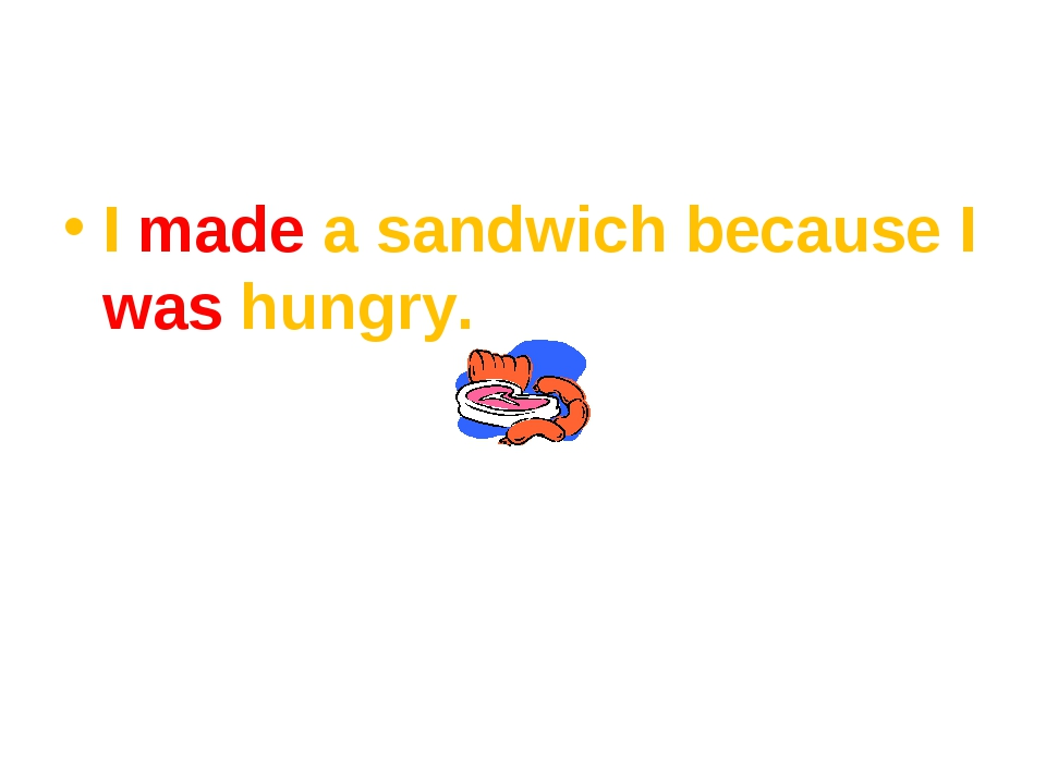 I made a sandwich because I was hungry.