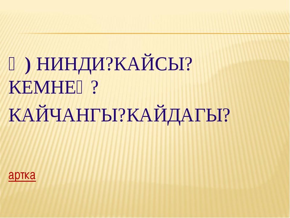 Ә) НИНДИ?КАЙСЫ?КЕМНЕҢ? КАЙЧАНГЫ?КАЙДАГЫ? артка