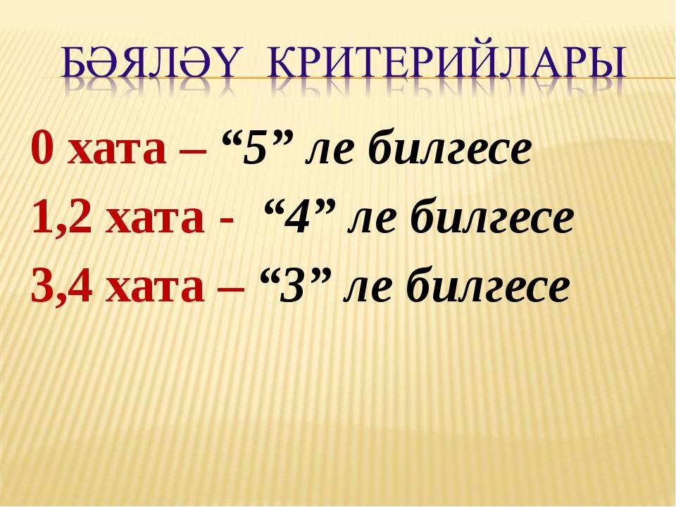 """0 хата – """"5"""" ле билгесе 1,2 хата - """"4"""" ле билгесе 3,4 хата – """"3"""" ле билгесе"""
