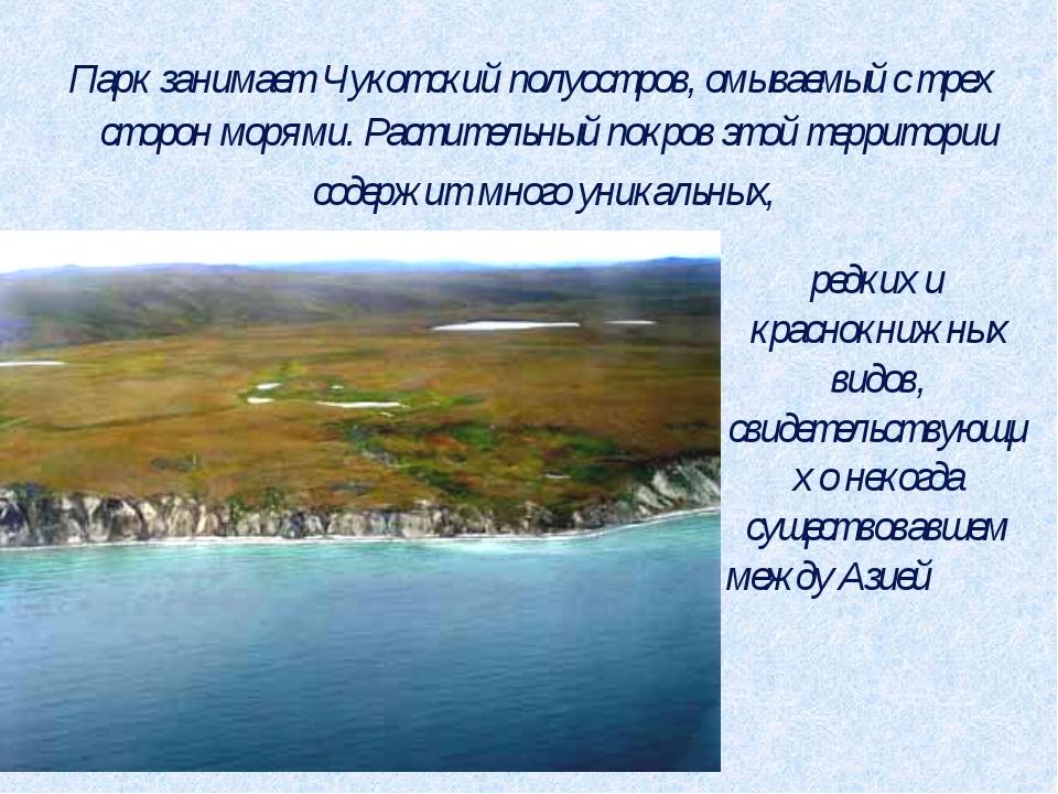 Парк занимает Чукотский полуостров, омываемый с трех сторон морями. Раститель...