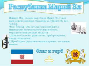 Йошкар- Ола -столица республики Марий- Эл. Город расположен в Заволжье. Насел