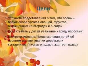 Цели Уточнить представления о том, что осень – время сбора урожая овощей, фру