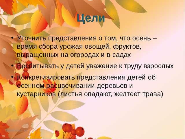 Цели Уточнить представления о том, что осень – время сбора урожая овощей, фру...