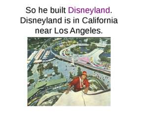 So he built Disneyland. Disneyland is in California near Los Angeles.