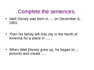 Complete the sentences. Walt Disney was born in .... on December 5, 1901. The