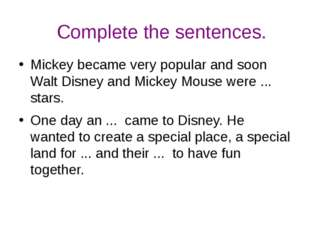 Complete the sentences. Mickey became very popular and soon Walt Disney and M