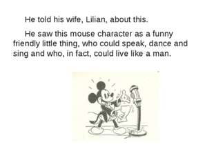 He told his wife, Lilian, about this. He saw this mouse character as a funny