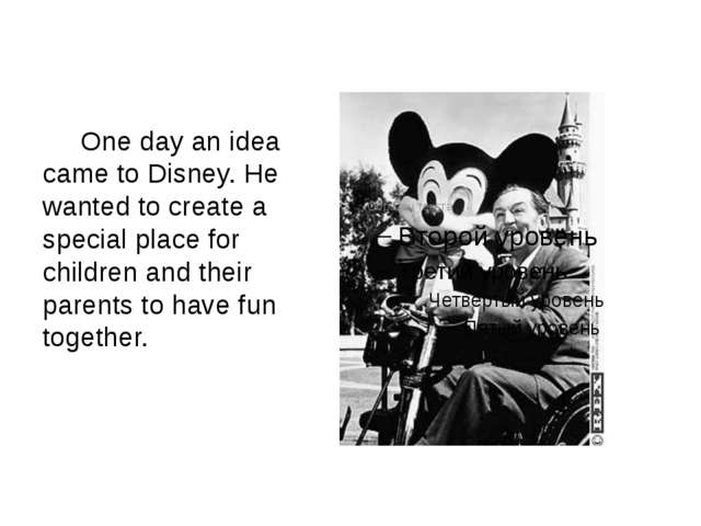 One day an idea came to Disney. He wanted to create a special place for chil...