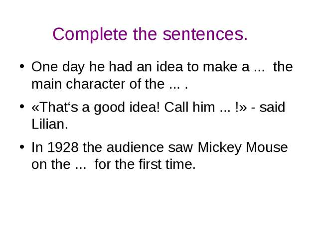 Complete the sentences. One day he had an idea to make a ... the main charact...