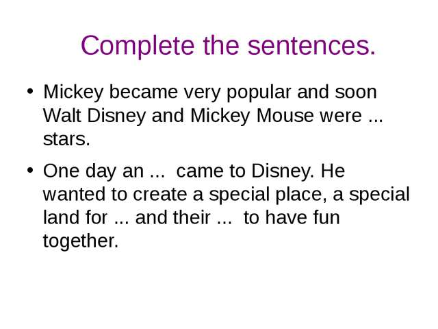 Complete the sentences. Mickey became very popular and soon Walt Disney and M...