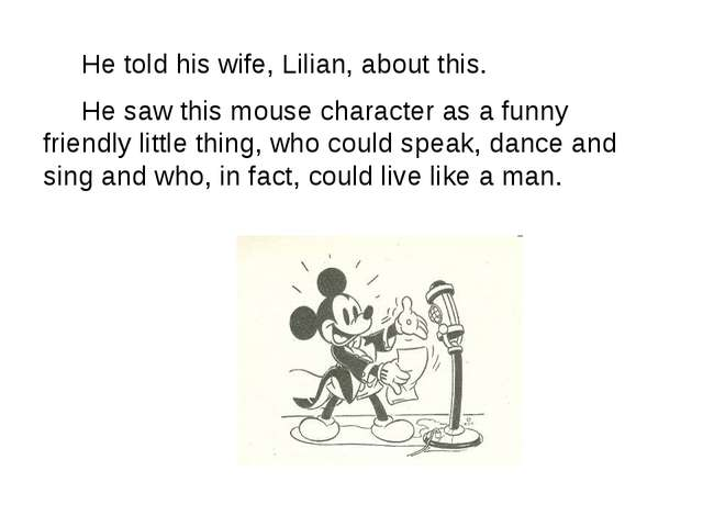 He told his wife, Lilian, about this. He saw this mouse character as a funny...