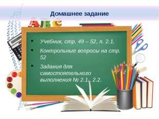 Учебник, стр. 49 – 52, п. 2.1. Контрольные вопросы на стр. 52 Задания для сам