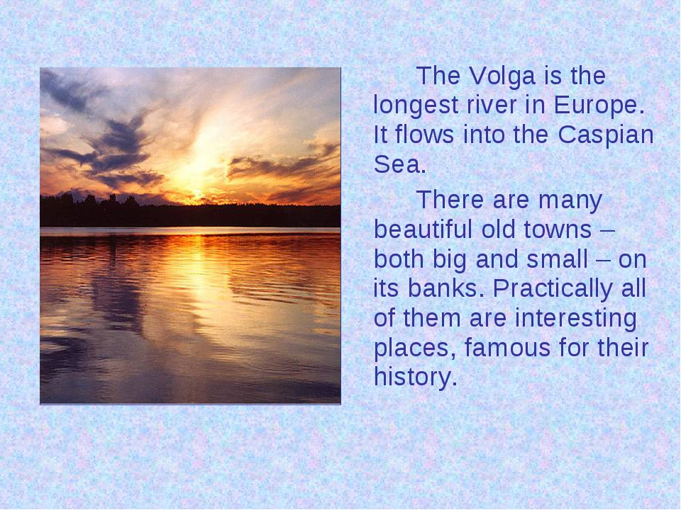 The Volga is the longest river in Europe. It flows into the Caspian Sea....