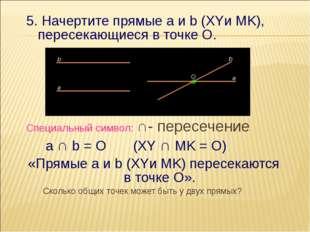 5. Начертите прямые a и b (XYи MK), пересекающиеся в точке О. Специальный сим