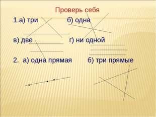 Проверь себя 1.а) три б) одна в) две г) ни одной 2. а) одна прямая б) три пря