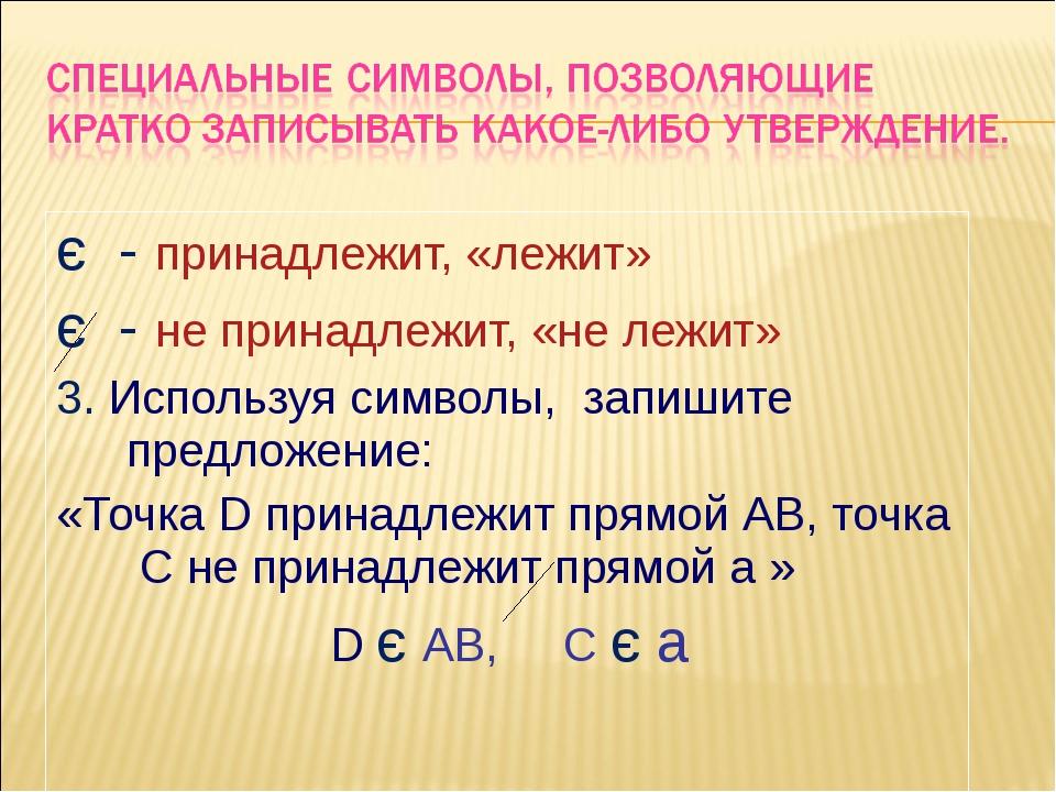 є - принадлежит, «лежит» є - не принадлежит, «не лежит» 3. Используя символы,...
