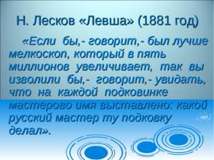 Н. Лесков «Левша» (1881 год) «Если бы,- говорит,- был лучше мелкоскоп, кото