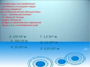. А. 150·109 м Б. 150·106 м В. 15·1010 м Г. 1,5·1011 м Д. 1,5·1012 м Е. 0,15