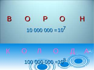 К О Л О Д А 10 000 000 = 10 7 100 000 000 = 10 8  ВОРОН