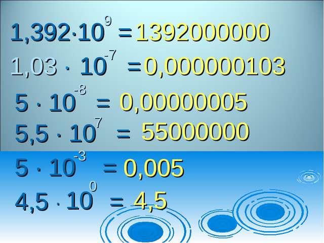 1,392∙10 = 9 1,03 ∙ 10 = -7 5 ∙ 10 = -8 5,5 ∙ 10 = 7 5 ∙ 10 = -3 4,5 = 0 ∙ 10...