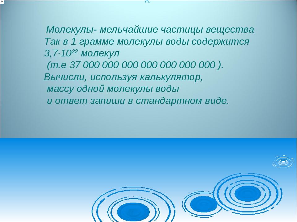 Молекулы- мельчайшие частицы вещества Так в 1 грамме молекулы воды содержитс...