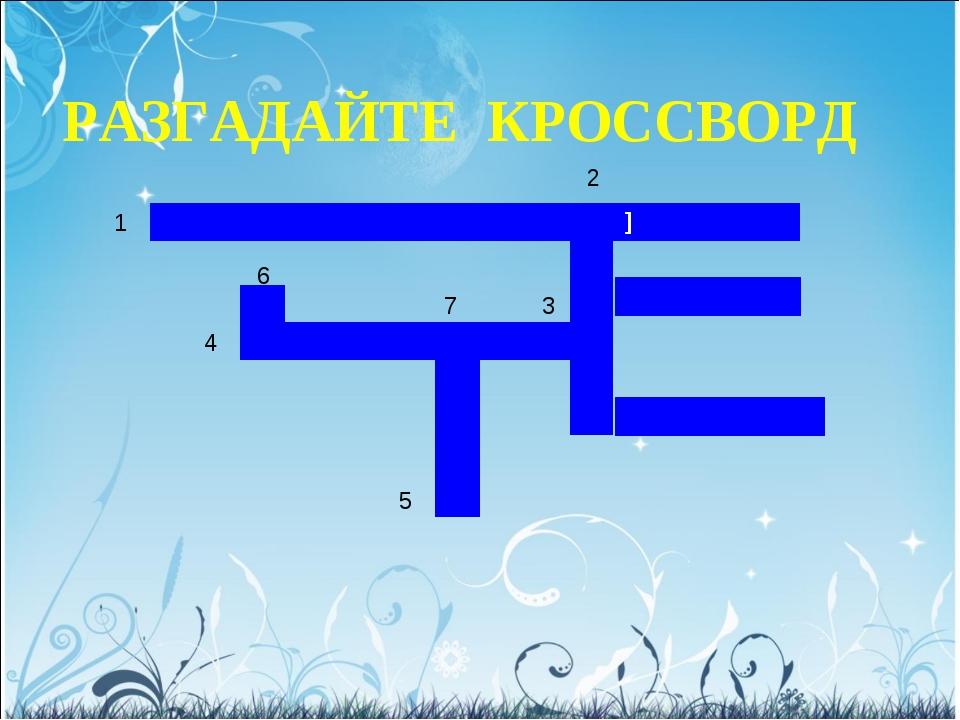 РАЗГАДАЙТЕ КРОССВОРД 1 2 3 4 5 6 7 ]