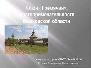 Ключ «Гремячий». достопримечательности Московской области Учитель истории МБО