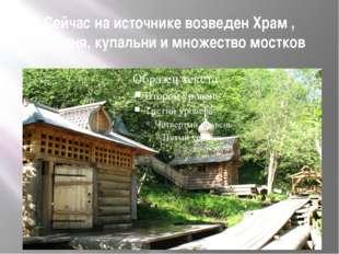 Сейчас на источнике возведен Храм , часовня, купальни и множество мостков