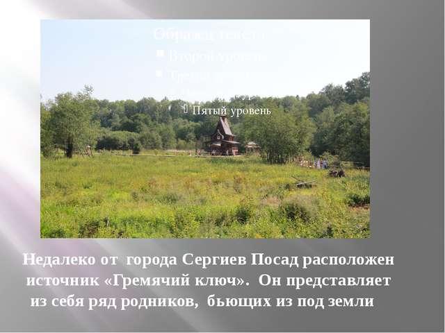 Недалеко от города Сергиев Посад расположен источник «Гремячий ключ». Он пред...
