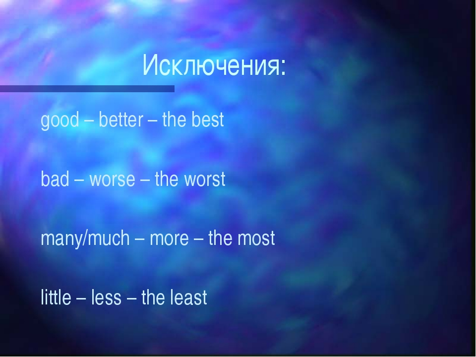 Исключения: good – better – the best bad – worse – the worst many/much – more...