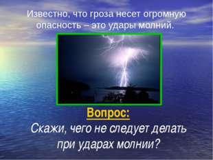 Вопрос: Скажи, чего не следует делать при ударах молнии? Известно, что гроза