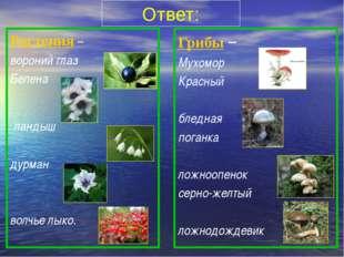 Ответ: Растения – вороний глаз Белена ландыш дурман волчье лыко. Грибы – Мух