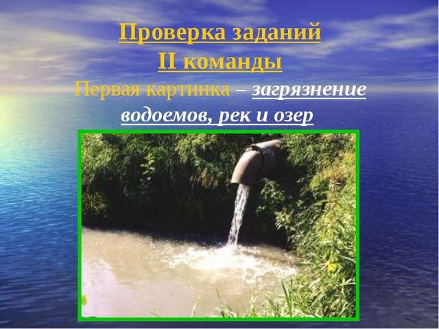 Проверка заданий II команды Первая картинка – загрязнение водоемов, рек и озер