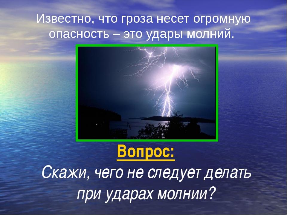 Вопрос: Скажи, чего не следует делать при ударах молнии? Известно, что гроза...