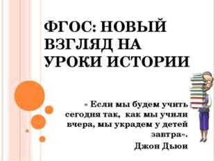 ФГОС: НОВЫЙ ВЗГЛЯД НА УРОКИ ИСТОРИИ « Если мы будем учить сегодня так, как мы
