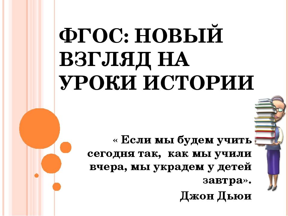 ФГОС: НОВЫЙ ВЗГЛЯД НА УРОКИ ИСТОРИИ « Если мы будем учить сегодня так, как мы...