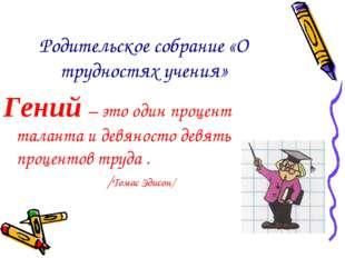 Родительское собрание «О трудностях учения» Гений – это один процент таланта