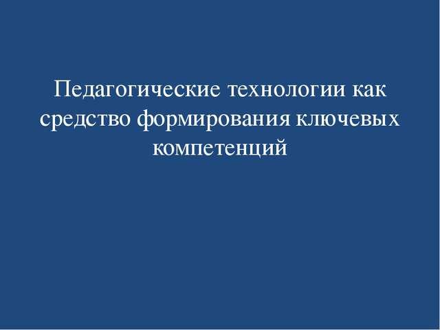 Педагогические технологии как средство формирования ключевых компетенций