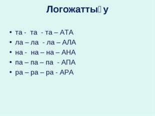 Логожаттығу та - та - та – АТА ла – ла - ла – АЛА на - на – на – АНА па – па