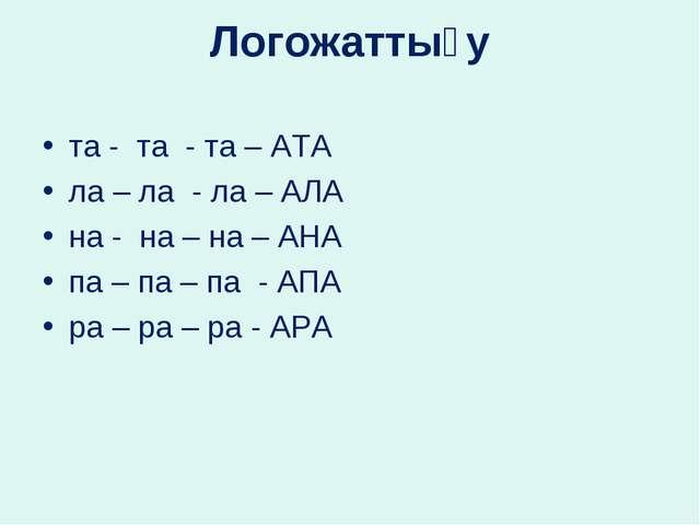 Логожаттығу та - та - та – АТА ла – ла - ла – АЛА на - на – на – АНА па – па...