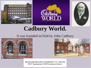 Cadbury World. It was founded in1824 by John Cadbury. Презентация выполнена С