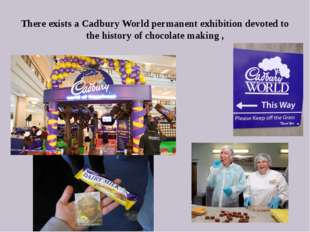 There exists a Cadbury World permanent exhibition devoted to the history of c