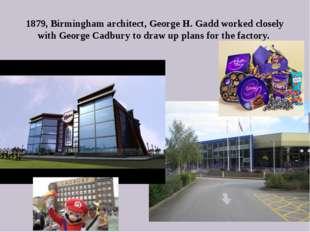 1879, Birmingham architect, George H. Gadd worked closely with George Cadbury